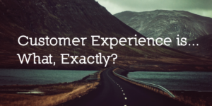 Customer Experience Is… What, Exactly?