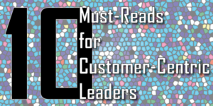 10 Must-Reads for Customer-Centric Leaders