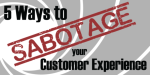 5 Ways to Sabotage your Customer Experience