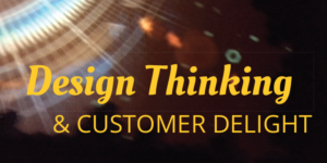 3 Lessons re: Design Thinking and Customer Delight