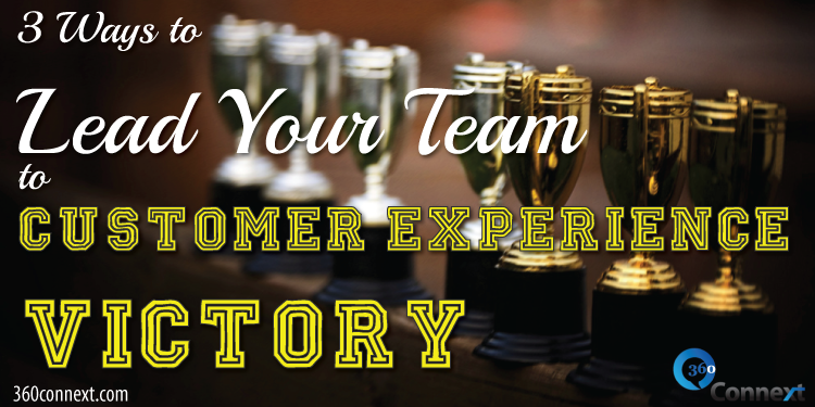 3 Ways to Lead Your Team to Customer Experience Victory