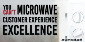 You Can't Microwave Customer Experience Excellence