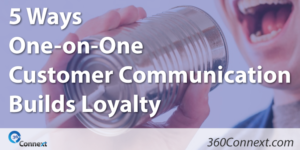 5 Ways One-on-One Customer Communication Builds Loyalty