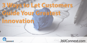 3 Ways to Let Customers Guide Your Greatest Innovation
