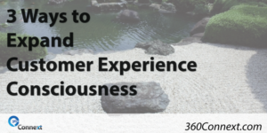 3 Ways to Expand Customer Experience Consciousness