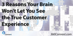 3 Reasons Your Brain Won't Let You See the True Customer Experience